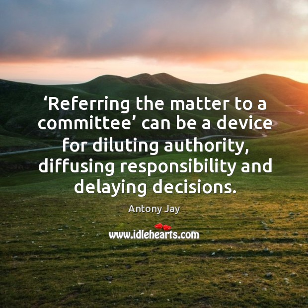 Image, Referring the matter to a committee can be a device for diluting authority, diffusing