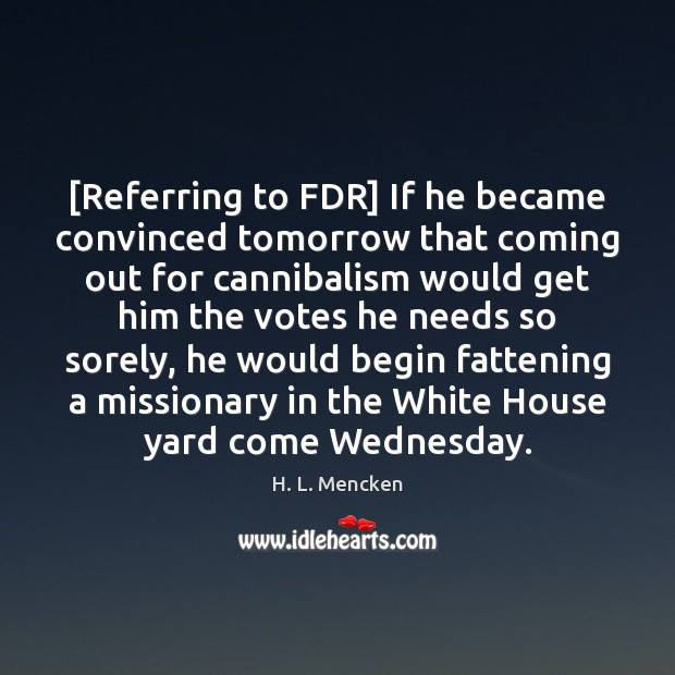 [Referring to FDR] If he became convinced tomorrow that coming out for Image
