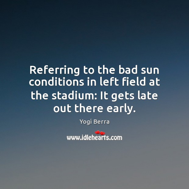 Image, Referring to the bad sun conditions in left field at the stadium: