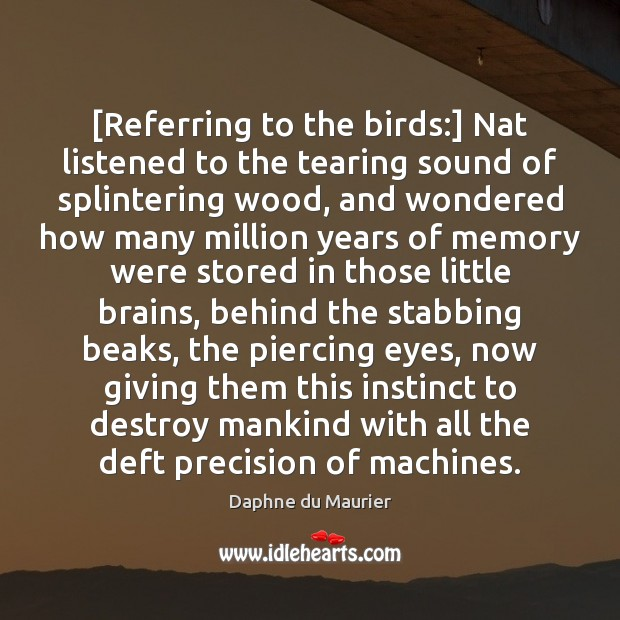 [Referring to the birds:] Nat listened to the tearing sound of splintering Daphne du Maurier Picture Quote