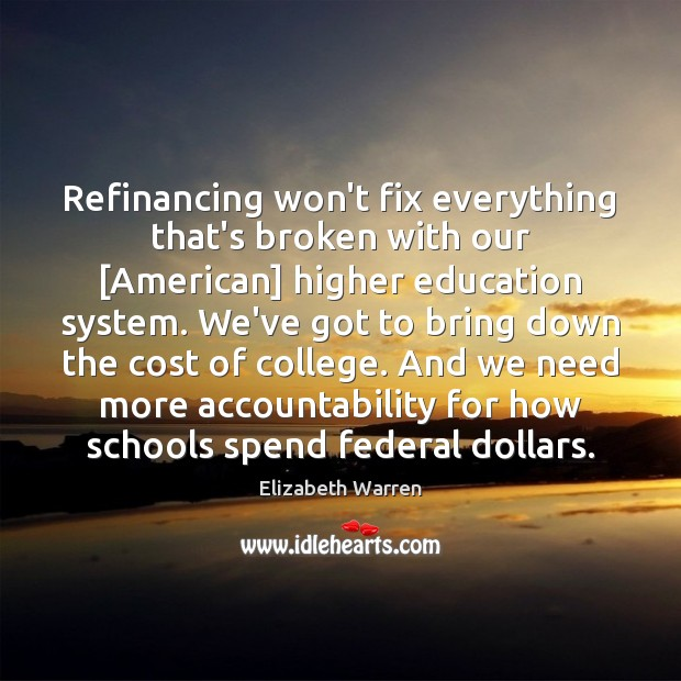 Refinancing won't fix everything that's broken with our [American] higher education system. Elizabeth Warren Picture Quote