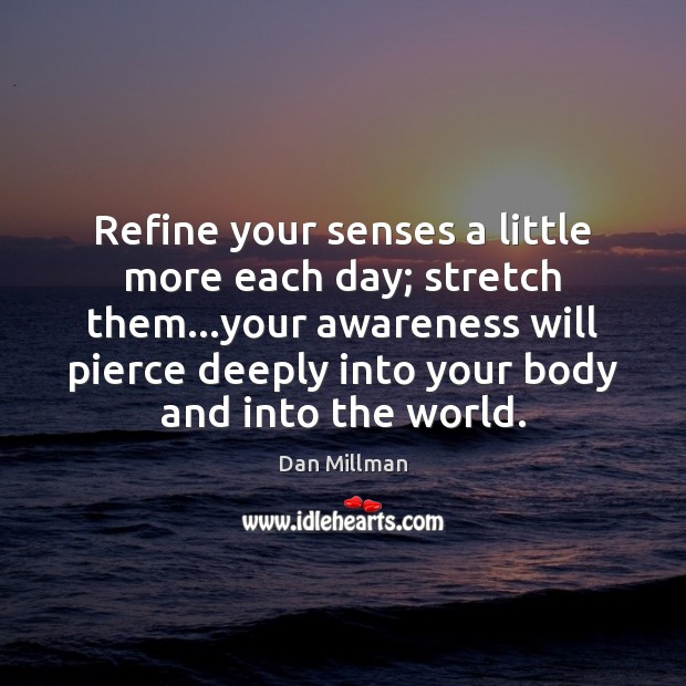 Refine your senses a little more each day; stretch them…your awareness Dan Millman Picture Quote