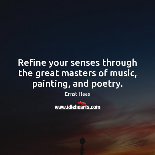 Refine your senses through the great masters of music, painting, and poetry. Ernst Haas Picture Quote