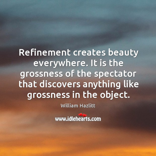 Refinement creates beauty everywhere. It is the grossness of the spectator that Image