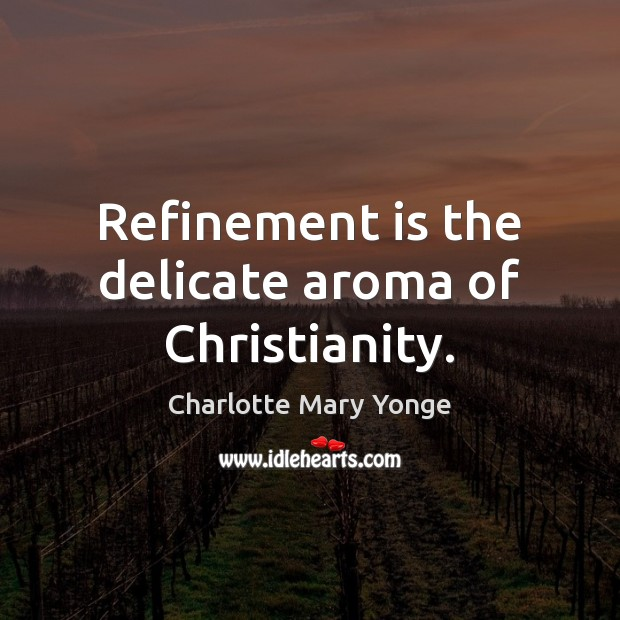 Refinement is the delicate aroma of Christianity. Image