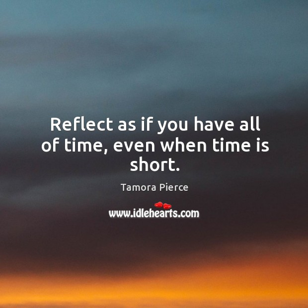 Reflect as if you have all of time, even when time is short. Image