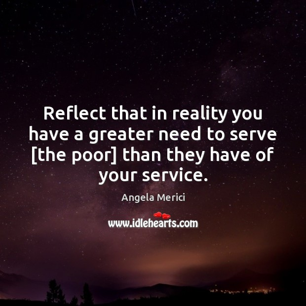 Image, Reflect that in reality you have a greater need to serve [the