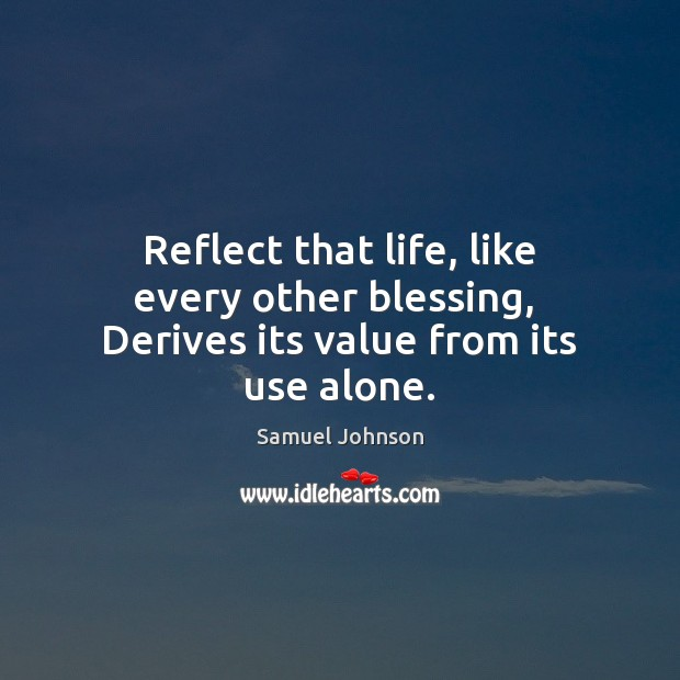 Image, Reflect that life, like every other blessing,  Derives its value from its use alone.