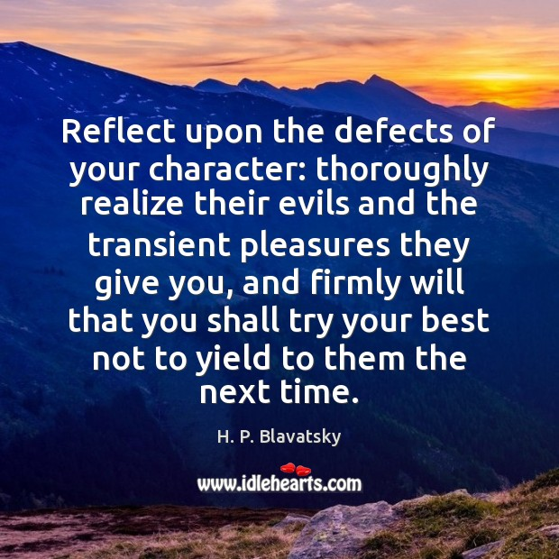 Reflect upon the defects of your character: thoroughly realize their evils and H. P. Blavatsky Picture Quote