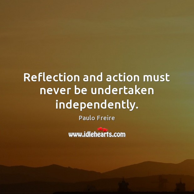 Reflection and action must never be undertaken independently. Paulo Freire Picture Quote