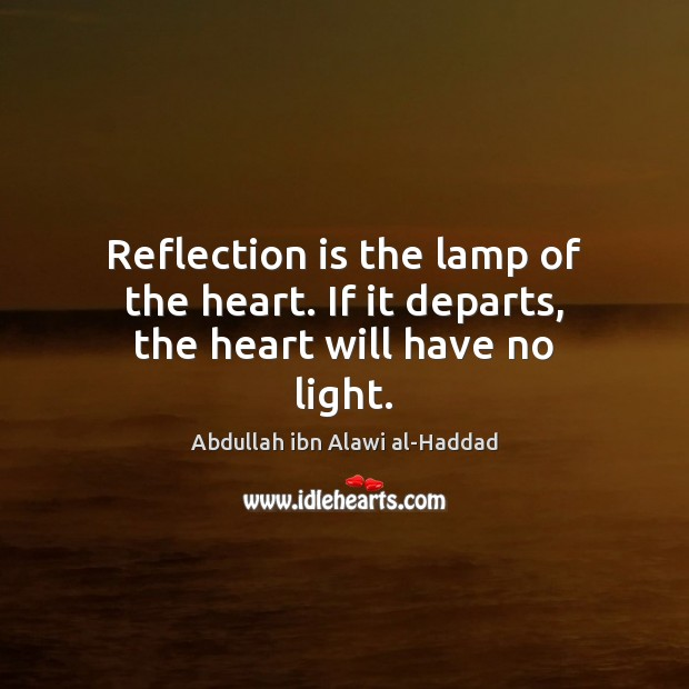 Image, Reflection is the lamp of the heart. If it departs, the heart will have no light.