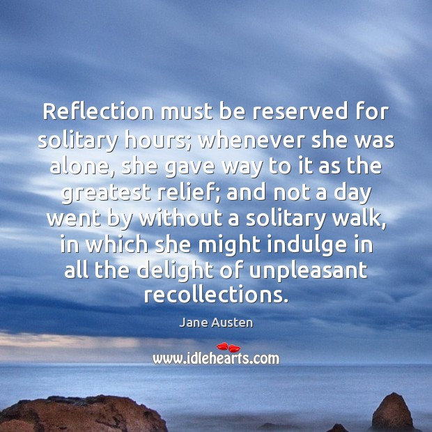 Reflection must be reserved for solitary hours; whenever she was alone, she Jane Austen Picture Quote