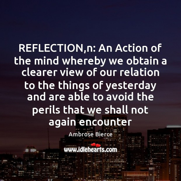 Image, REFLECTION,n: An Action of the mind whereby we obtain a clearer