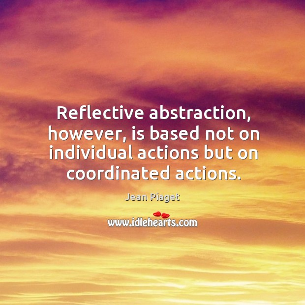 Reflective abstraction, however, is based not on individual actions but on coordinated actions. Image