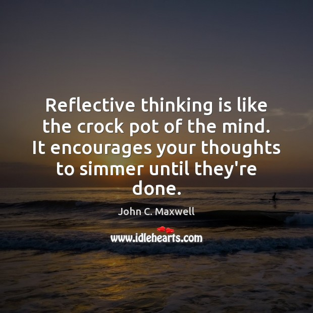 Reflective thinking is like the crock pot of the mind. It encourages John C. Maxwell Picture Quote
