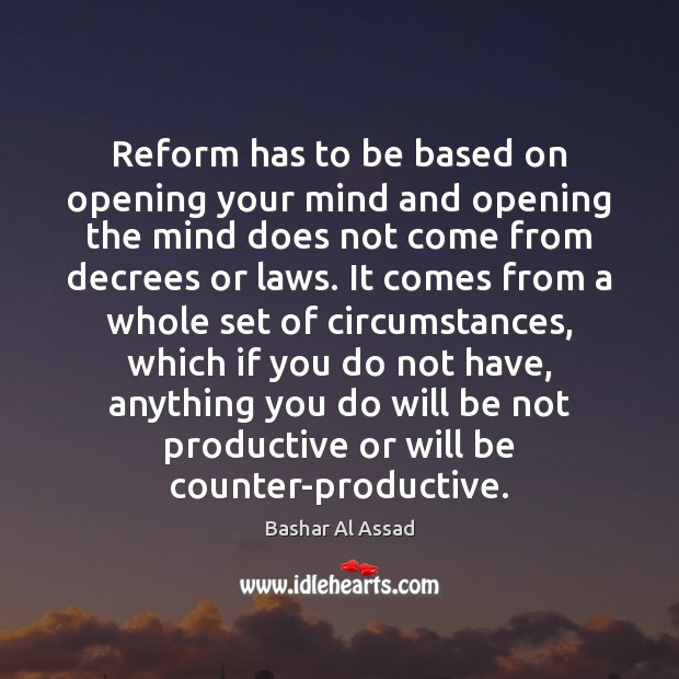 Reform has to be based on opening your mind and opening the Bashar Al Assad Picture Quote