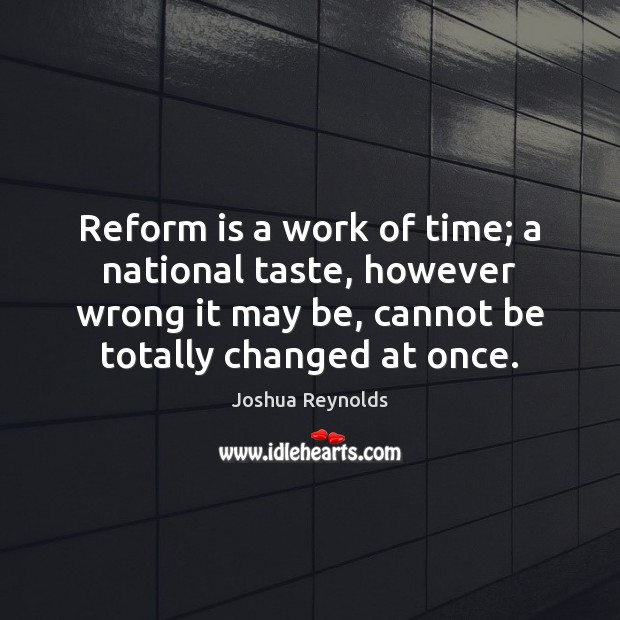 Reform is a work of time; a national taste, however wrong it Joshua Reynolds Picture Quote