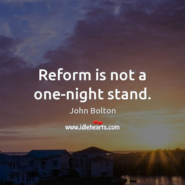 Reform is not a one-night stand. John Bolton Picture Quote