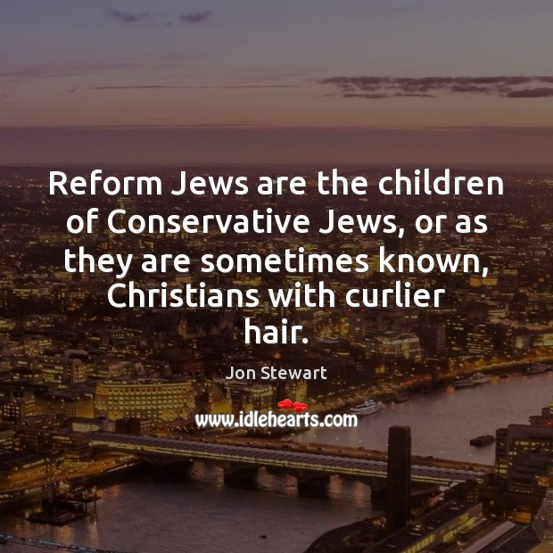 Image, Reform Jews are the children of Conservative Jews, or as they are
