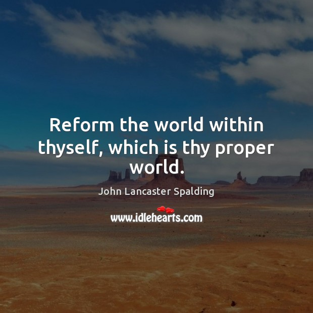 Reform the world within thyself, which is thy proper world. John Lancaster Spalding Picture Quote
