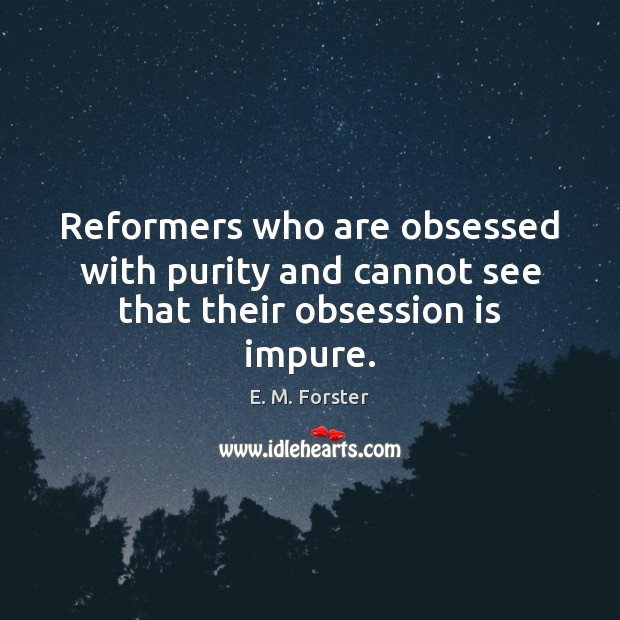 Reformers who are obsessed with purity and cannot see that their obsession is impure. Image