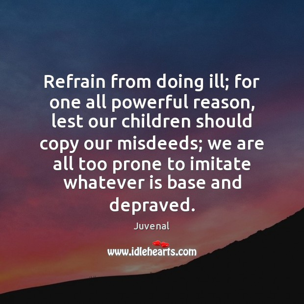 Refrain from doing ill; for one all powerful reason, lest our children Image