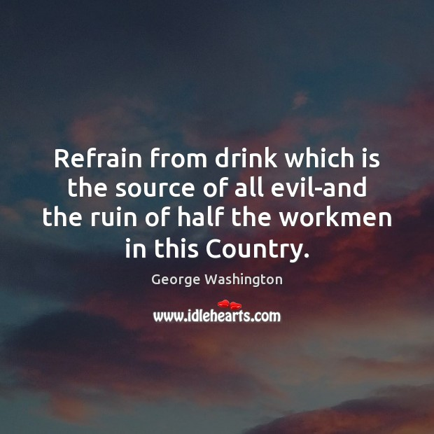 Refrain from drink which is the source of all evil-and the ruin George Washington Picture Quote