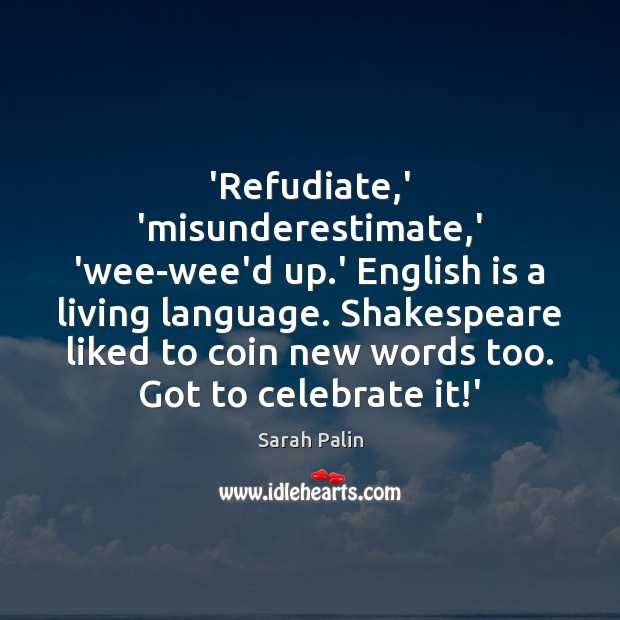 'Refudiate,' 'misunderestimate,' 'wee-wee'd up.' English is a living language. Sarah Palin Picture Quote