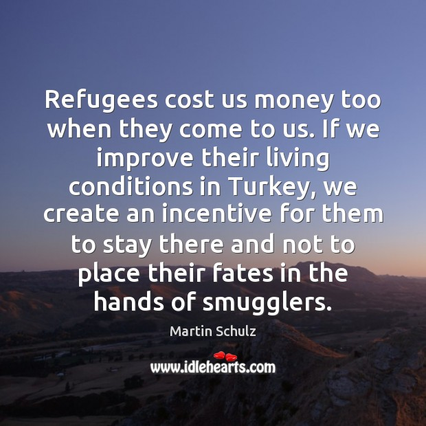 Refugees cost us money too when they come to us. If we Martin Schulz Picture Quote