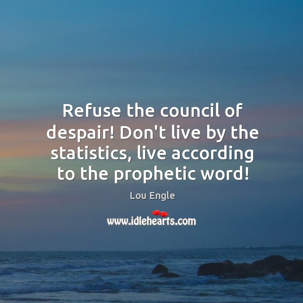 Refuse the council of despair! Don't live by the statistics, live according Image