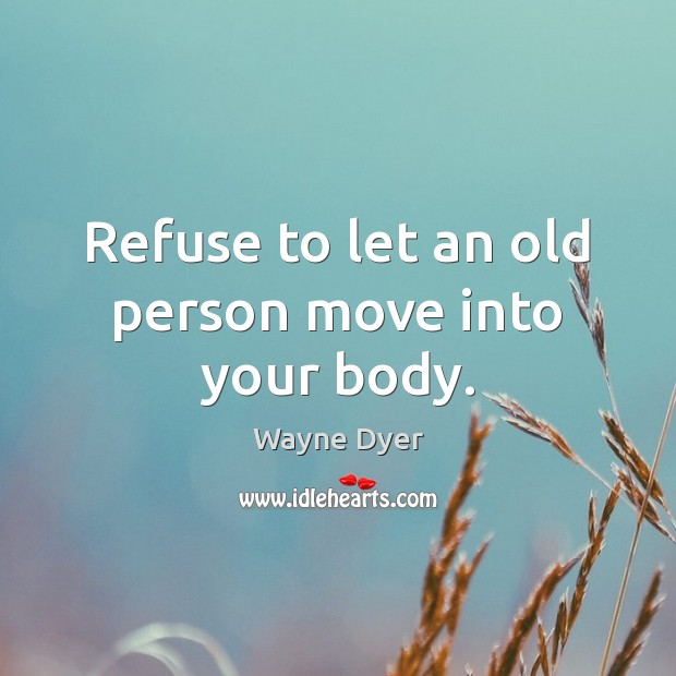 Refuse to let an old person move into your body. Image