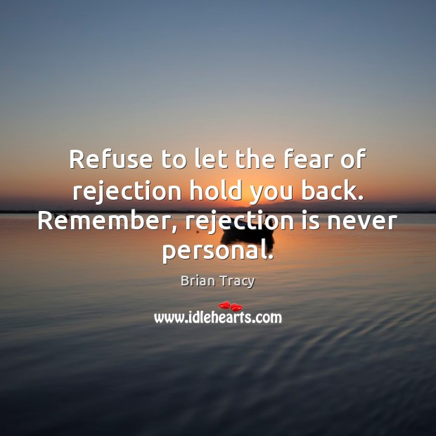 Refuse to let the fear of rejection hold you back. Remember, rejection is never personal. Rejection Quotes Image