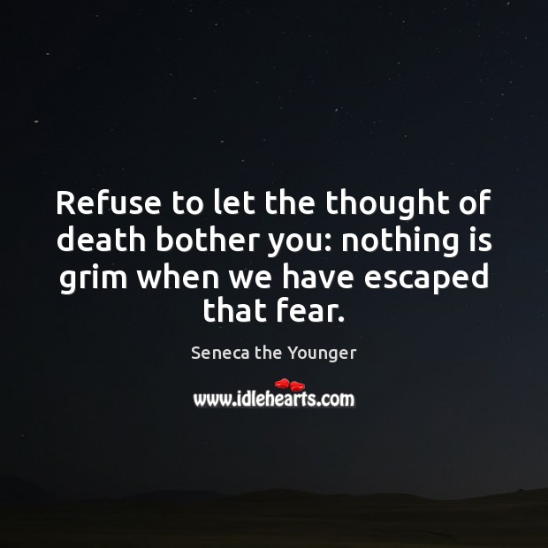 Refuse to let the thought of death bother you: nothing is grim Seneca the Younger Picture Quote