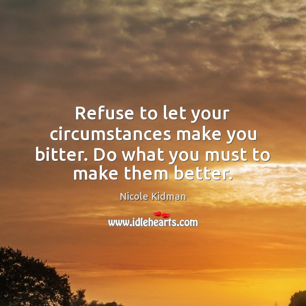 Refuse to let your circumstances make you bitter. Do what you must to make them better. Nicole Kidman Picture Quote