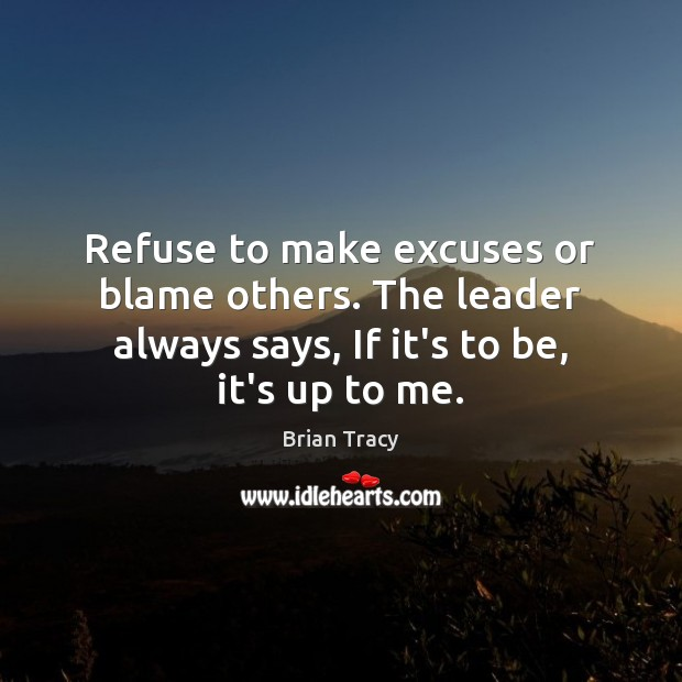 Refuse to make excuses or blame others. The leader always says, If Image