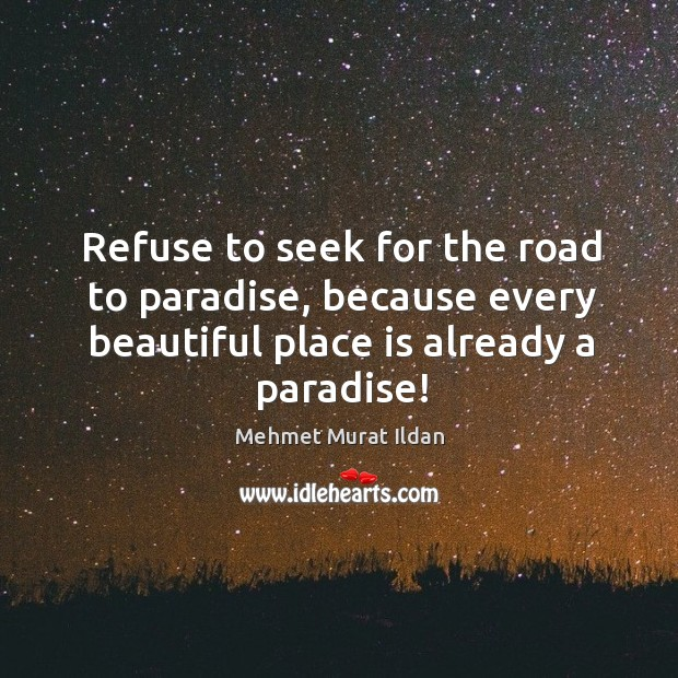 Image, Refuse to seek for the road to paradise, because every beautiful place