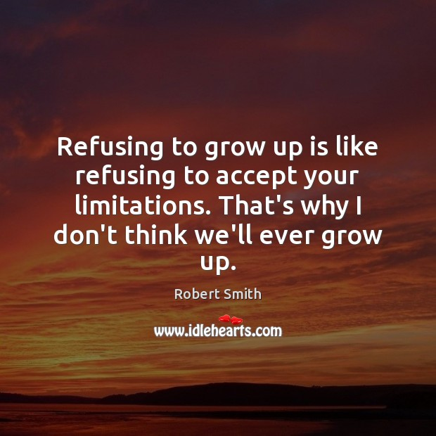 Refusing to grow up is like refusing to accept your limitations. That's Accept Quotes Image