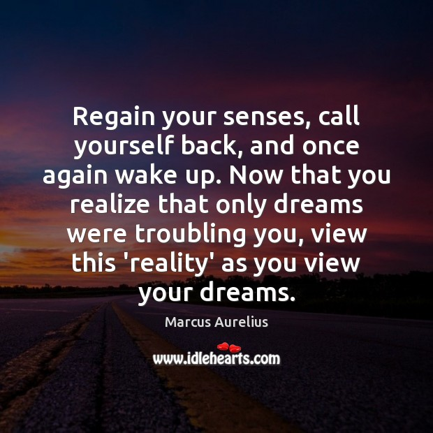 Image, Regain your senses, call yourself back, and once again wake up. Now