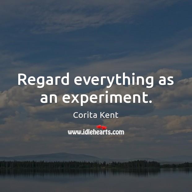 Image, Regard everything as an experiment.
