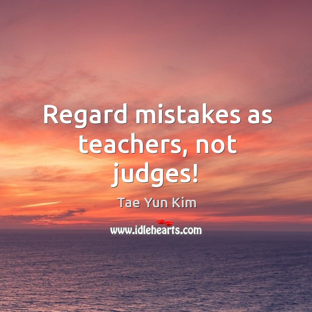 Regard mistakes as teachers, not judges! Tae Yun Kim Picture Quote