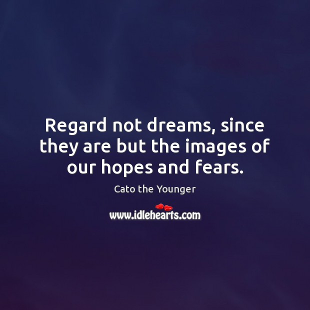 Image, Regard not dreams, since they are but the images of our hopes and fears.