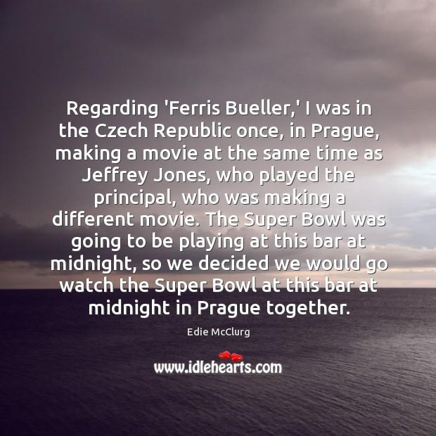 Regarding 'Ferris Bueller,' I was in the Czech Republic once, in Image