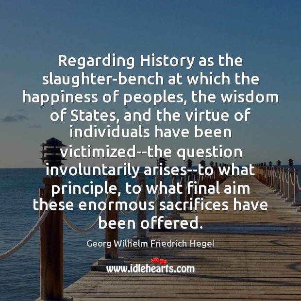 Regarding History as the slaughter-bench at which the happiness of peoples, the Georg Wilhelm Friedrich Hegel Picture Quote