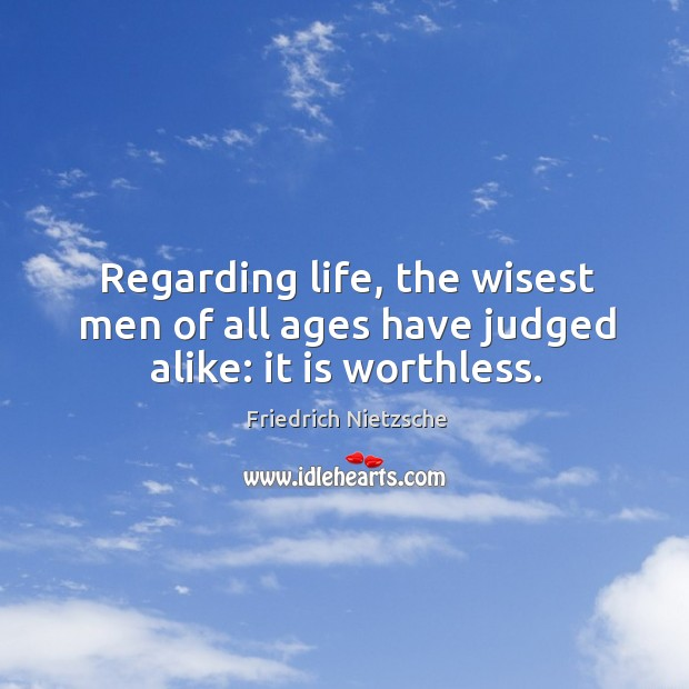 Image, Regarding life, the wisest men of all ages have judged alike: it is worthless.