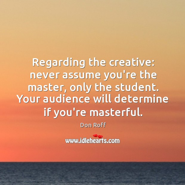 Regarding the creative: never assume you're the master, only the student. Your Image