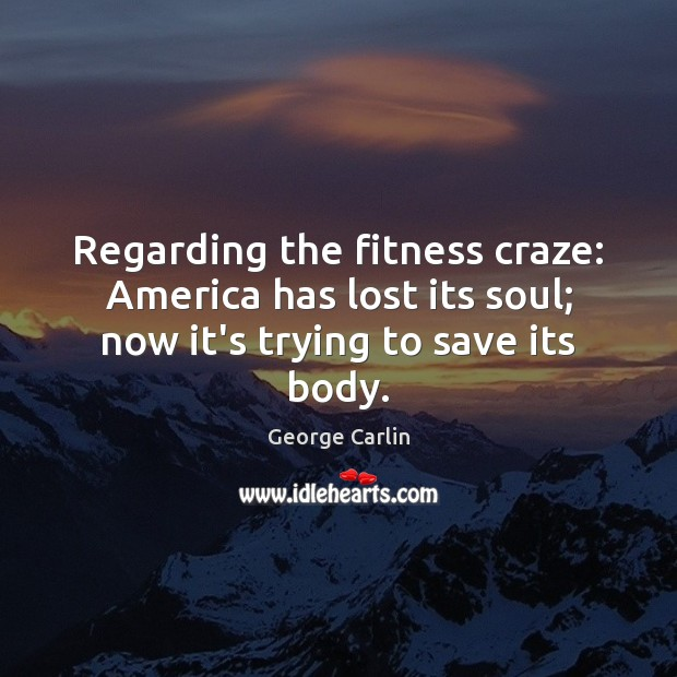 Regarding the fitness craze: America has lost its soul; now it's trying to save its body. Fitness Quotes Image