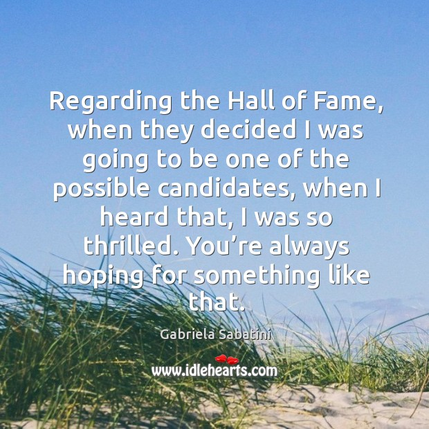 Regarding the hall of fame, when they decided I was going to be one of the possible candidates Image