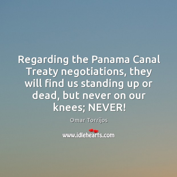 Regarding the panama canal treaty negotiations, they will find us standing up or dead, but never on our knees; never! Omar Torrijos Picture Quote