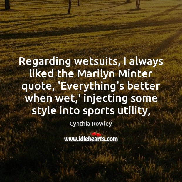Regarding wetsuits, I always liked the Marilyn Minter quote, 'Everything's better when Sports Quotes Image