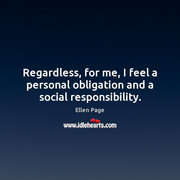 Regardless, for me, I feel a personal obligation and a social responsibility. Social Responsibility Quotes Image